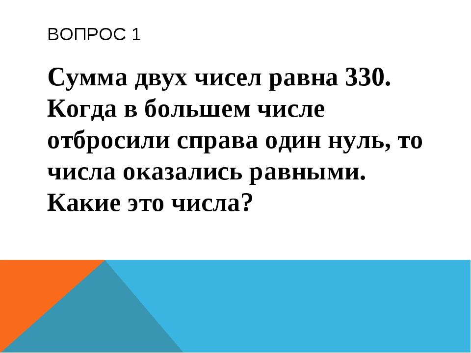 ВОПРОС 1 Сумма двух чисел равна 330. Когда в большем числе отбросили справа о...