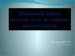 Здоровый образ жизни для младших школьников Мингалимова Т. Л. учитель начальн
