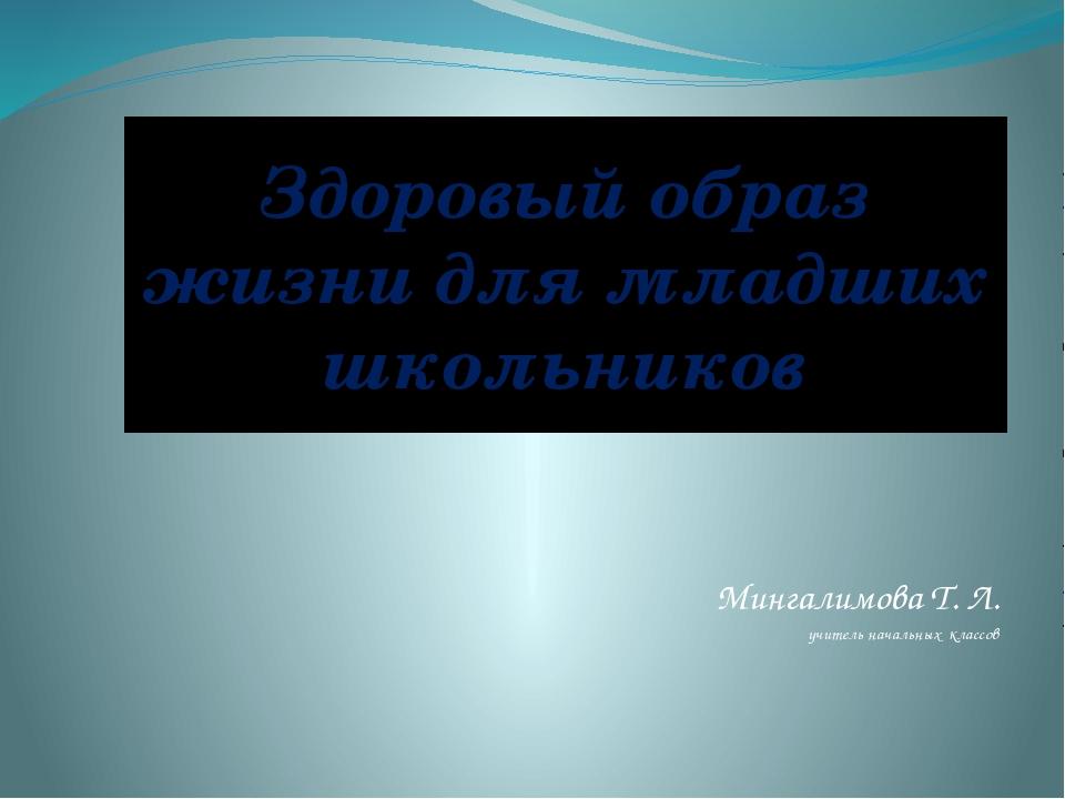 Здоровый образ жизни для младших школьников Мингалимова Т. Л. учитель начальн...