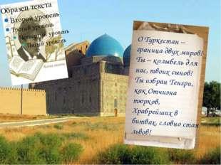 О Туркестан – граница двух миров! Ты – колыбель для нас, твоих сынов! Ты избр