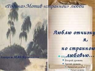 Акварель М.Ю.Лермонтова Люблю отчизну я, но странною любовью… «Родина».Мотив