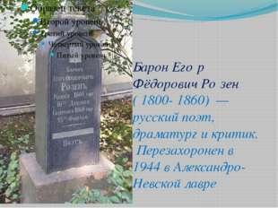 БаронЕго́р Фёдорович Ро́зен (1800- 1860) — русский поэт, драматург и крити