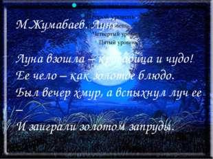 М.Жумабаев. Луне Луна взошла – красавица и чудо! Ее чело – как золотое блюдо.