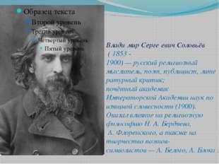 Влади́мир Серге́евич Соловьёв ( 1853 - 1900)—русскийрелигиозный мыслитель