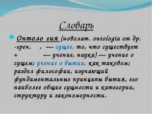 Словарь Онтоло́гия(новолат.ontologiaотдр.-греч.ὄν,— сущее, то, что суще