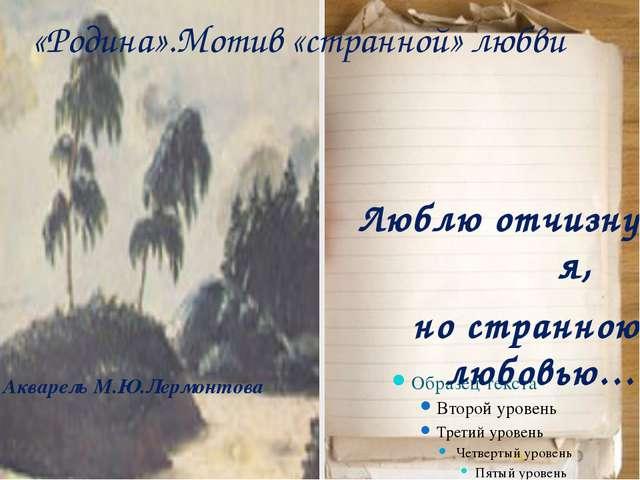 Акварель М.Ю.Лермонтова Люблю отчизну я, но странною любовью… «Родина».Мотив...