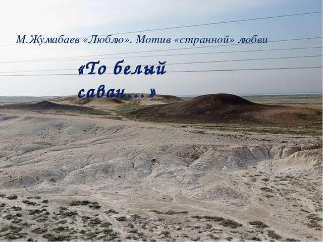М.Жумабаев «Люблю». Мотив «странной» любви «То белый саван…»