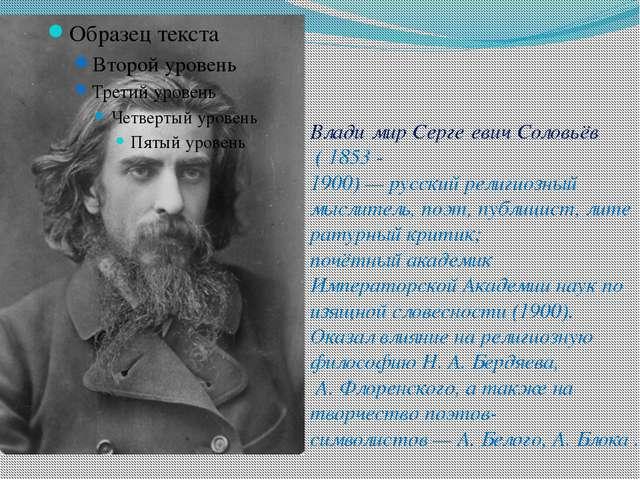 Влади́мир Серге́евич Соловьёв ( 1853 - 1900)—русскийрелигиозный мыслитель...