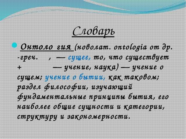 Словарь Онтоло́гия(новолат.ontologiaотдр.-греч.ὄν,— сущее, то, что суще...