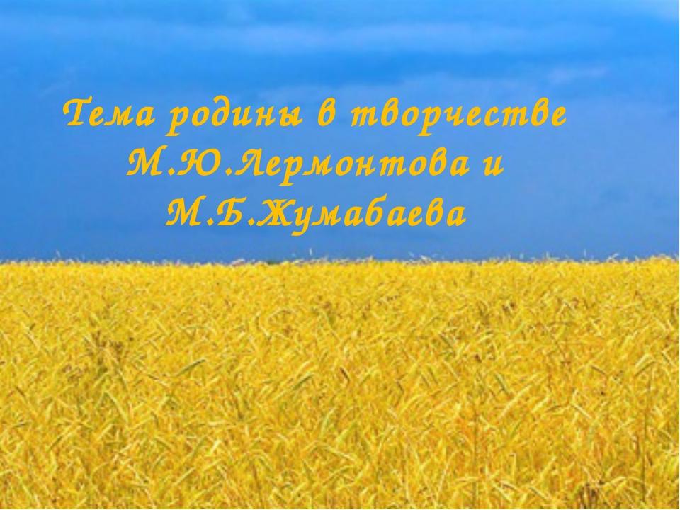Тема родины в творчестве М.Ю.Лермонтова и М.Б.Жумабаева