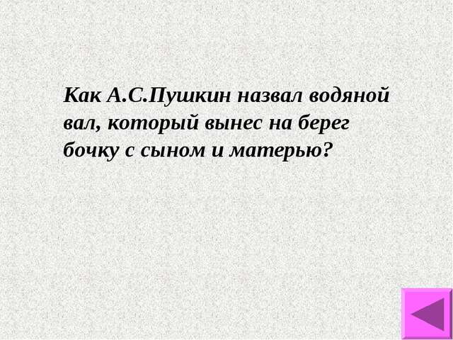 Как А.С.Пушкин назвал водяной вал, который вынес на берег бочку с сыном и мат...