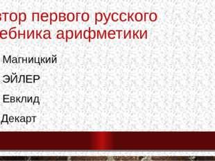 Автор первого русского учебника арифметики А) Магницкий Б) ЭЙЛЕР В) Евклид Г)