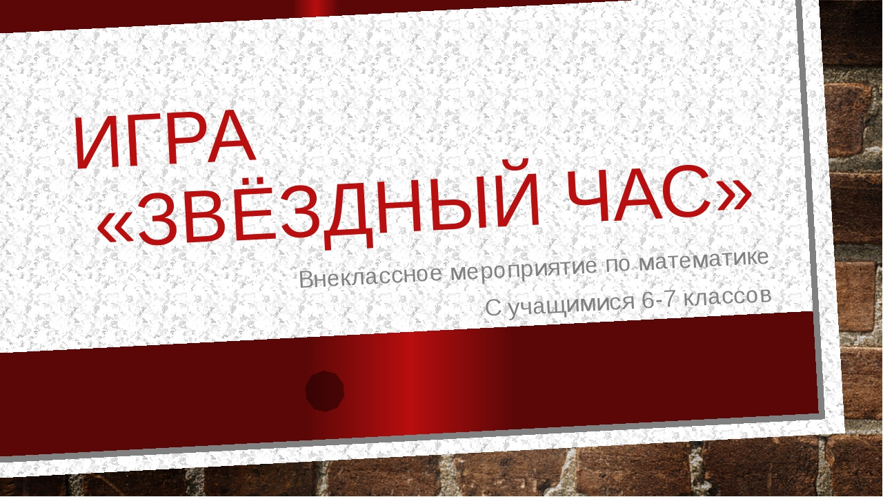 ИГРА «ЗВЁЗДНЫЙ ЧАС» Внеклассное мероприятие по математике С учащимися 6-7 кла...