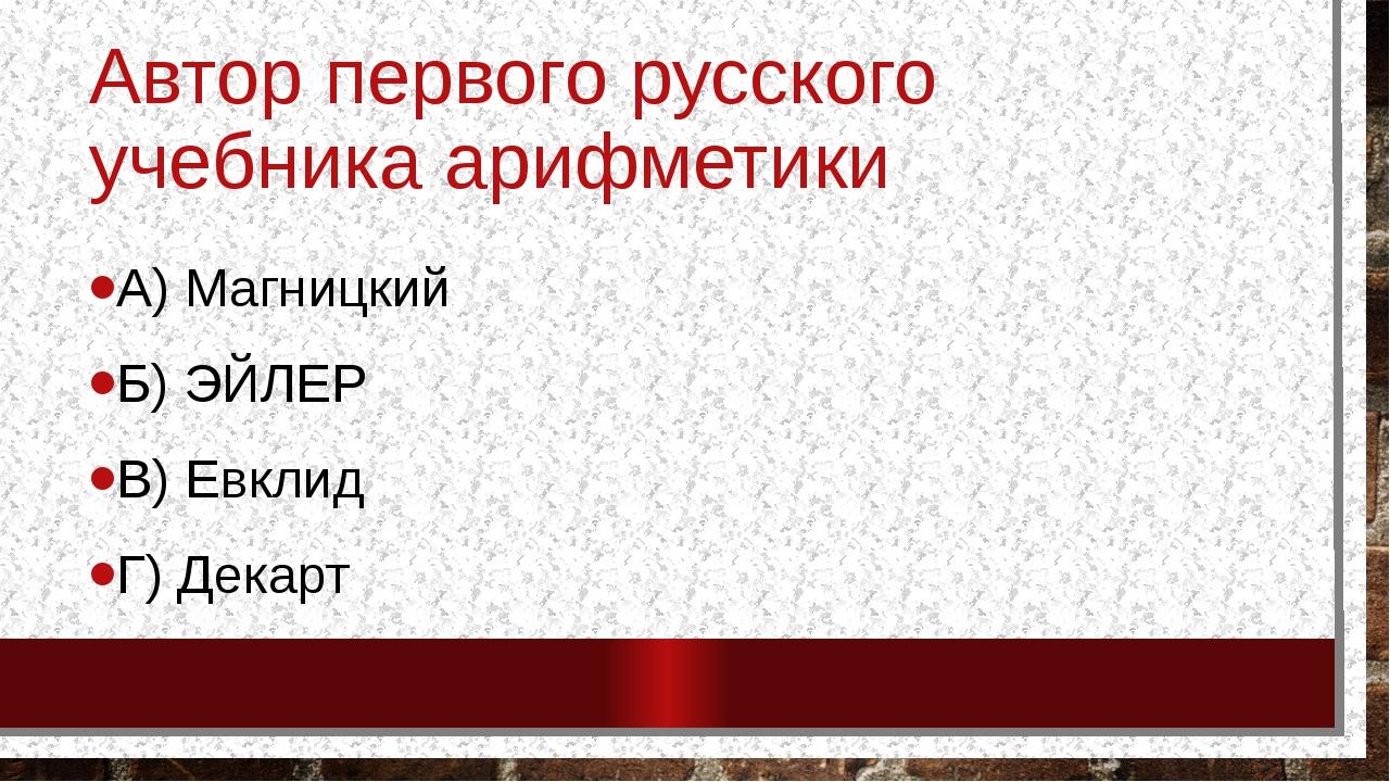 Автор первого русского учебника арифметики А) Магницкий Б) ЭЙЛЕР В) Евклид Г)...