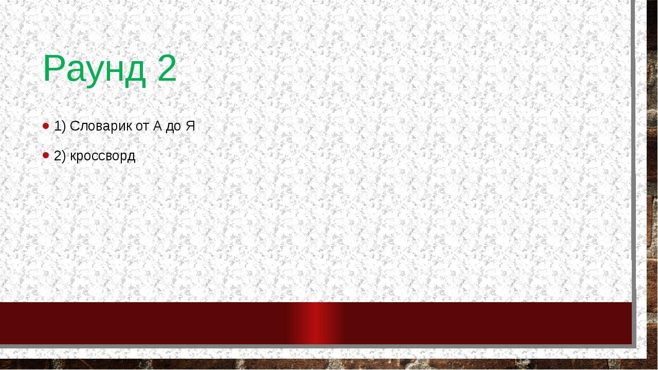 Раунд 2 1) Словарик от А до Я 2) кроссворд