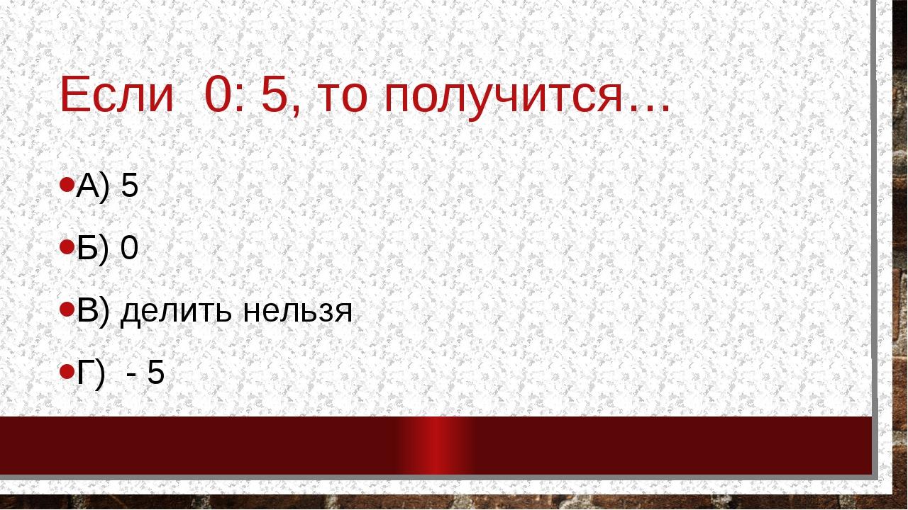 Если 0: 5, то получится… А) 5 Б) 0 В) делить нельзя Г) - 5