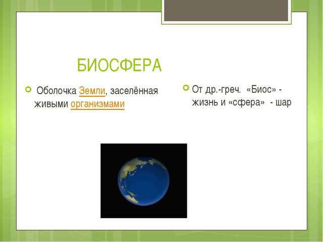 БИОСФЕРА ОболочкаЗемли, заселённая живымиорганизмами От др.-греч. «Биос»...