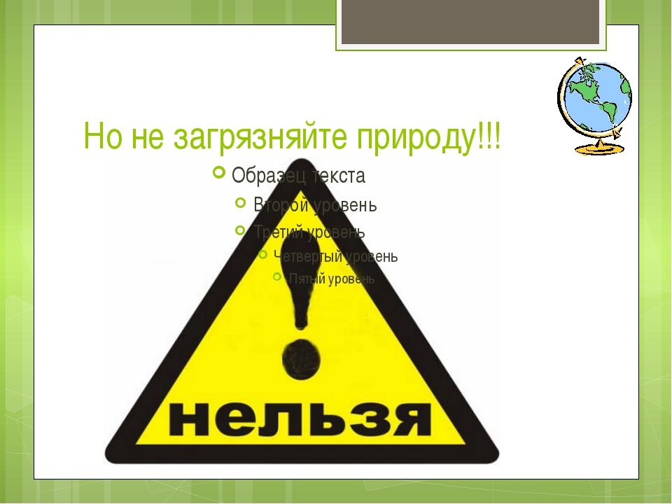 Но не загрязняйте природу!!!