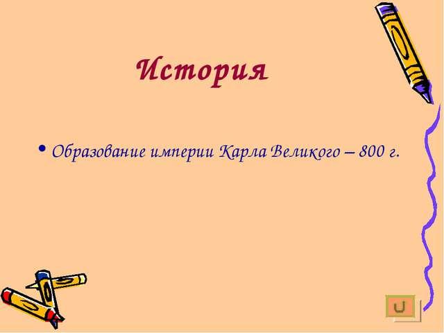История Образование империи Карла Великого – 800 г.