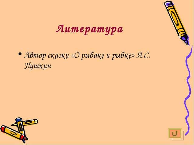 Литература Автор сказки «О рыбаке и рыбке» А.С. Пушкин