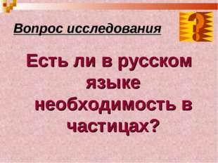 Вопрос исследования Есть ли в русском языке необходимость в частицах?
