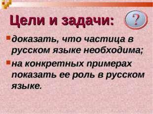 Цели и задачи: доказать, что частица в русском языке необходима; на конкретны