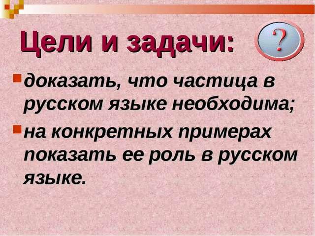 Цели и задачи: доказать, что частица в русском языке необходима; на конкретны...