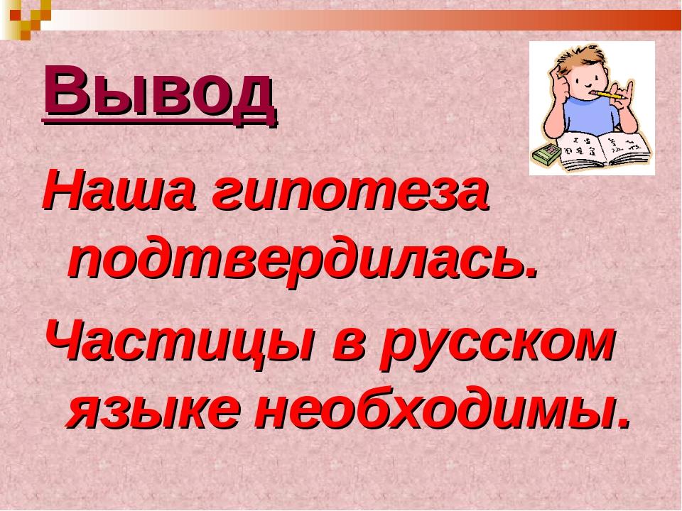Вывод Наша гипотеза подтвердилась. Частицы в русском языке необходимы.