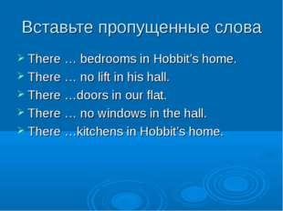 Вставьте пропущенные слова There … bedrooms in Hobbit's home. There … no lift