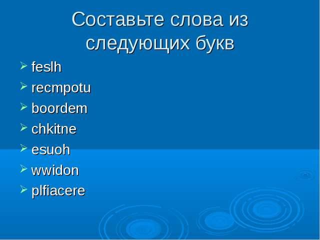 Составьте слова из следующих букв feslh recmpotu boordem chkitne esuoh wwidon...
