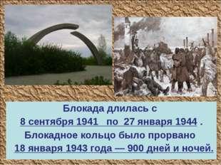 Блокада длилась с 8 сентября 1941 по 27 января 1944 . Блокадное кольцо было п