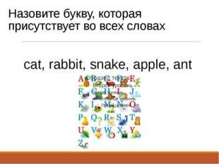 Назовите букву, которая присутствует во всех словах cat, rabbit, snake, apple