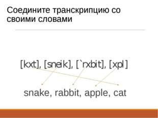 Соедините транскрипцию со своими словами [kxt], [sneik], [`rxbit], [xpl] snak