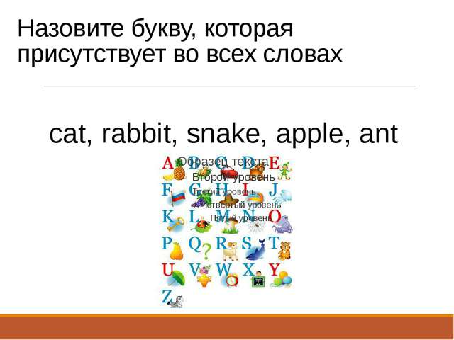 Назовите букву, которая присутствует во всех словах cat, rabbit, snake, apple...