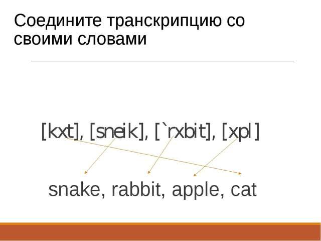 Соедините транскрипцию со своими словами [kxt], [sneik], [`rxbit], [xpl] snak...