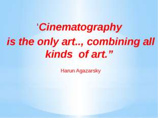 "'Cinematography is the only art.., combining all kinds of art."" Harun Agazar"