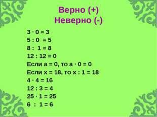 Верно (+) Неверно (-) 3 · 0 = 3 5 : 0 = 5 8 : 1 = 8 12 : 12 = 0 Если а = 0, т