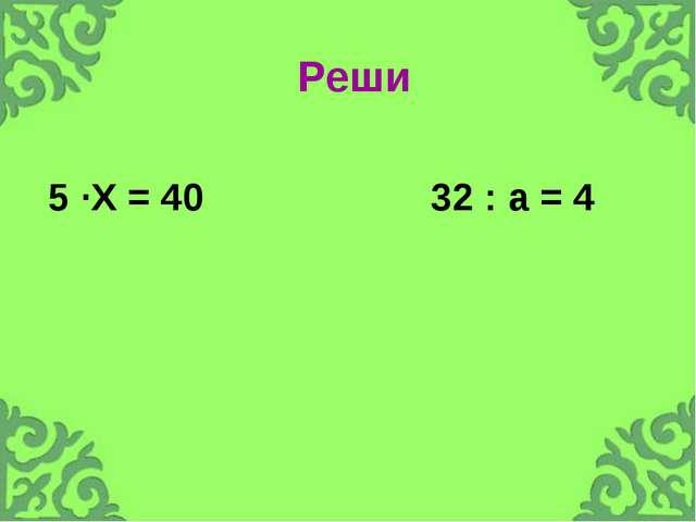 Реши 5 ·Х = 40 32 : а = 4