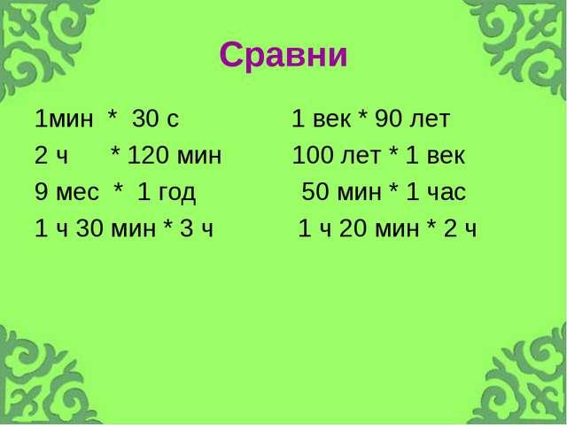 Сравни 1мин * 30 с 1 век * 90 лет 2 ч * 120 мин 100 лет * 1 век 9 мес * 1 год...