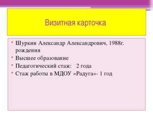 Визитная карточка Шуркин Александр Александрович, 1988г. рождения Высшее обра