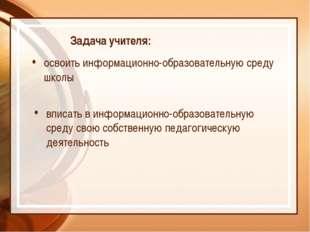 Задача учителя: освоить информационно-образовательную среду школы вписать в