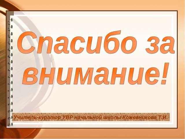 Учитель-куратор УВР начальной школы Кожевникова Т.И.