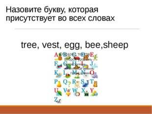 Назовите букву, которая присутствует во всех словах tree, vest, egg, bee,sheep