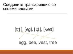 Соедините транскрипцию со своими словами [trJ], [eg], [bJ], [vest] egg, bee,