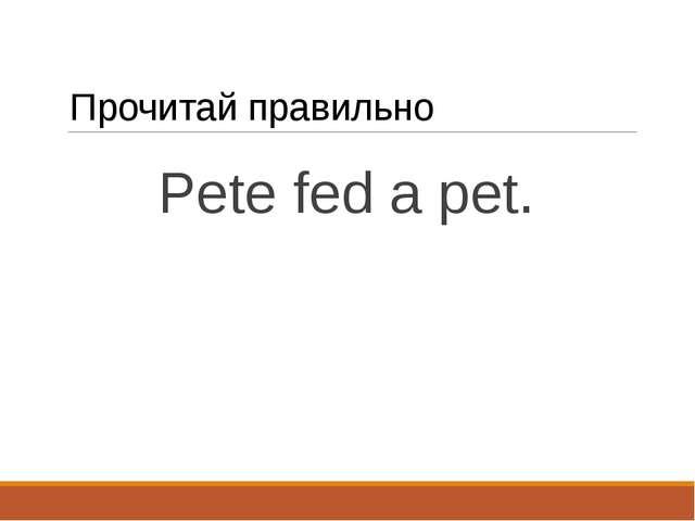 Прочитай правильно Pete fed a pet.