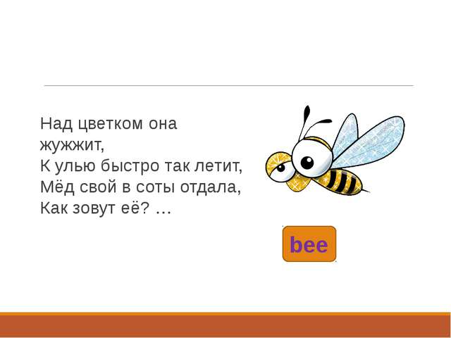 bee Над цветком она жужжит, К улью быстро так летит, Мёд свой в соты отдала,...