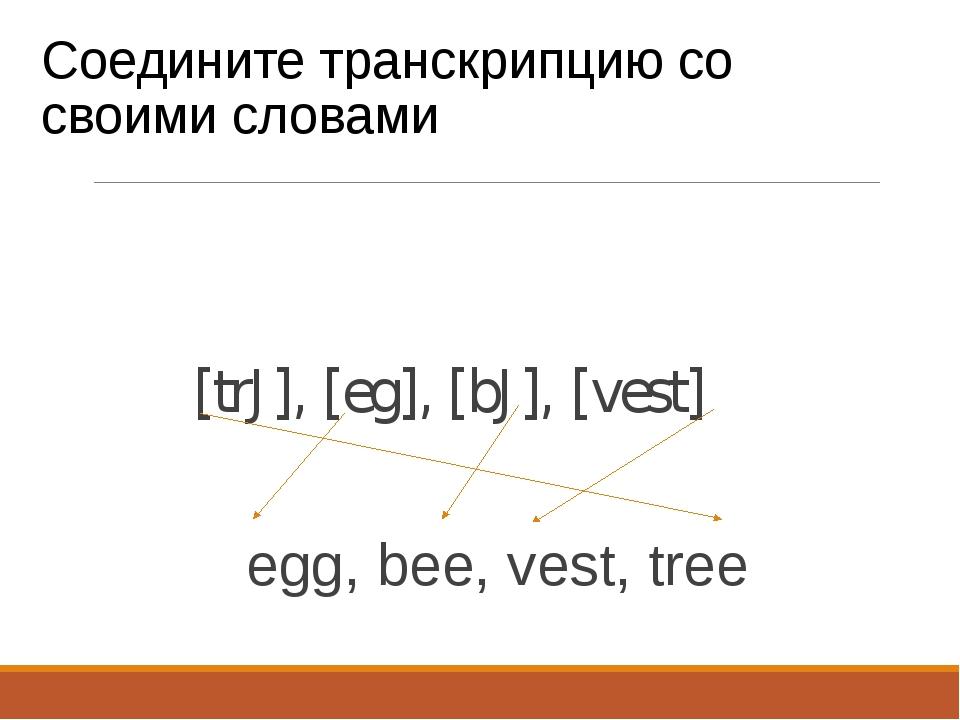 Соедините транскрипцию со своими словами [trJ], [eg], [bJ], [vest] egg, bee,...