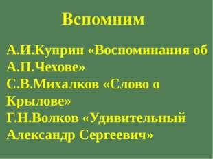 А.И.Куприн «Воспоминания об А.П.Чехове» С.В.Михалков «Слово о Крылове» Г.Н.Во