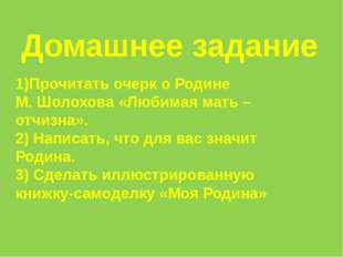 Домашнее задание 1)Прочитать очерк о Родине М. Шолохова «Любимая мать – отчиз