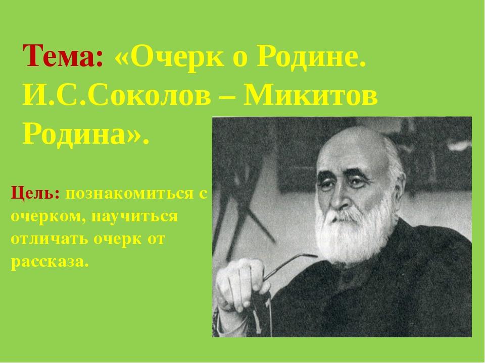 Тема: «Очерк о Родине. И.С.Соколов – Микитов Родина». Цель: познакомиться с о...